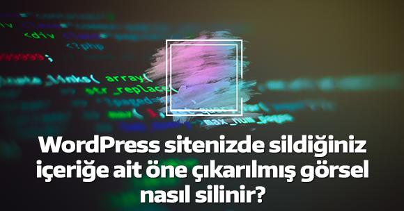 WordPress sitenizde sildiğiniz içeriğe ait öne çıkarılmış görsel nasıl silinir?